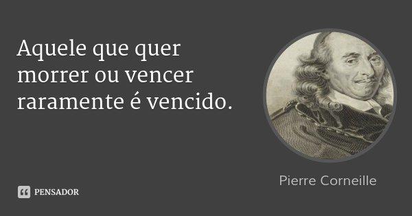 Aquele que quer morrer ou vencer raramente é vencido.... Frase de Pierre Corneille.