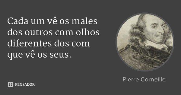 Cada um vê os males dos outros com olhos diferentes dos com que vê os seus.... Frase de Pierre Corneille.