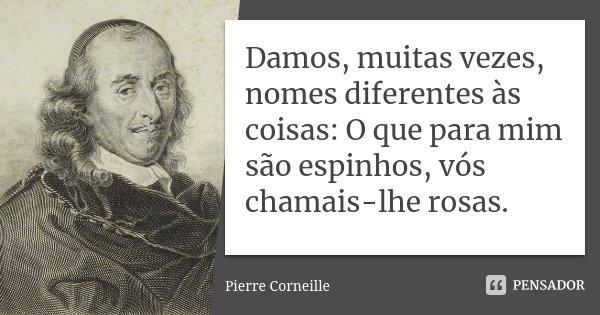 Damos, muitas vezes, nomes diferentes às coisas: O que para mim são espinhos, vós chamais-lhe rosas.... Frase de Pierre Corneille.