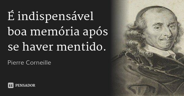 É indispensável boa memória após se haver mentido.... Frase de Pierre Corneille.