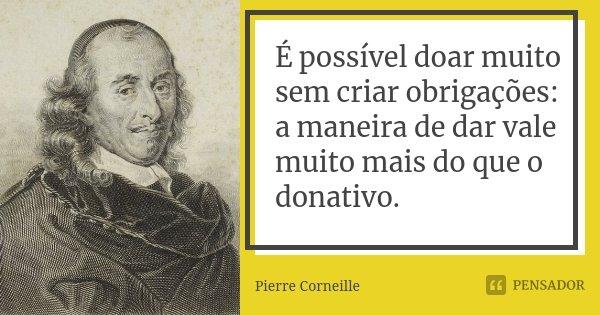 É possível doar muito sem criar obrigações: / a maneira de dar vale muito mais do que o donativo.... Frase de Pierre Corneille.