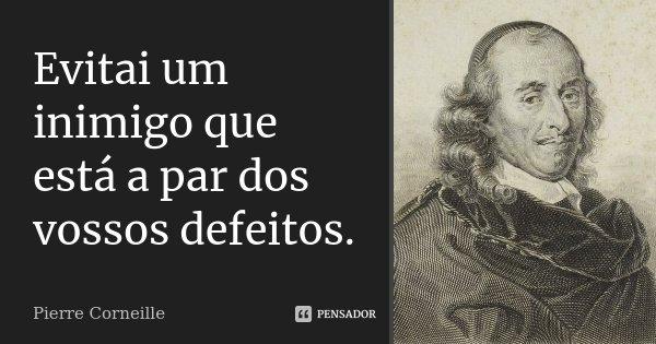 Evitai um inimigo que está a par dos vossos defeitos.... Frase de Pierre Corneille.