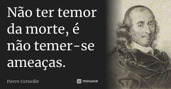 Não ter temor da morte, é não temer-se ameaças.... Frase de Pierre Corneille.