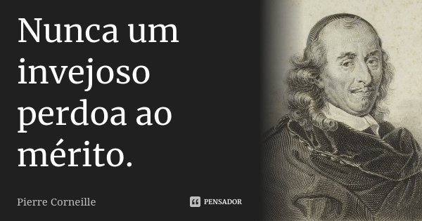 Nunca um invejoso perdoa ao mérito.... Frase de Pierre Corneille.