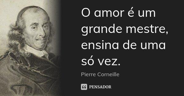 O amor é um grande mestre, ensina de uma só vez.... Frase de Pierre Corneille.