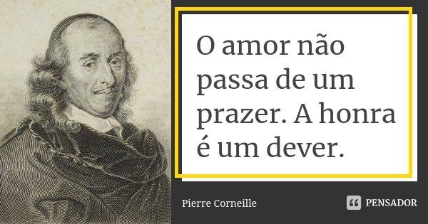 O amor não passa de um prazer. A honra é um dever.... Frase de Pierre Corneille.