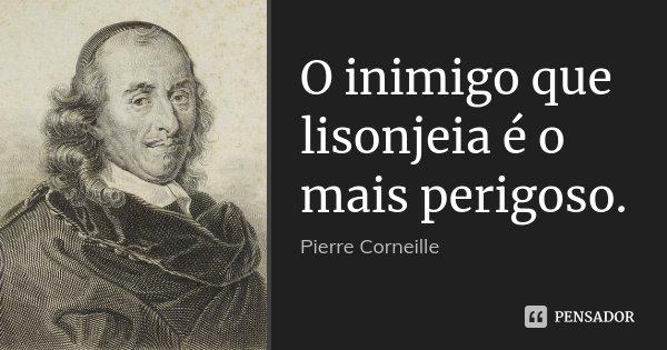 O inimigo que lisonjeia é o mais perigoso.... Frase de Pierre Corneille.