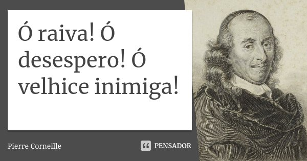 Ó raiva! Ó desespero! Ó velhice inimiga!... Frase de Pierre Corneille.