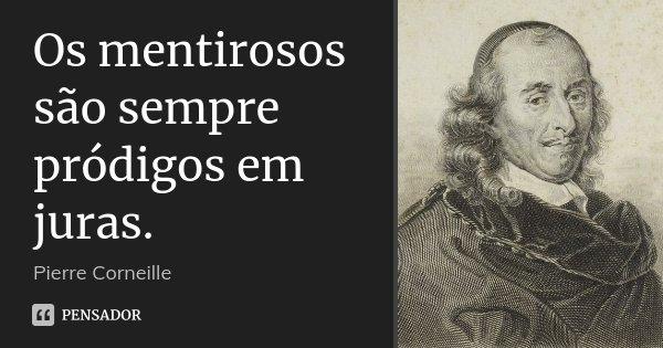 Os mentirosos são sempre pródigos em juras.... Frase de Pierre Corneille.