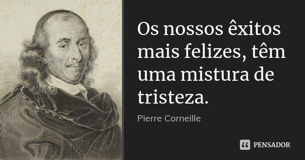Os nossos êxitos mais felizes, têm uma mistura de tristeza.... Frase de Pierre Corneille.