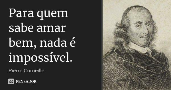 Para quem sabe amar bem, nada é impossível.... Frase de Pierre Corneille.