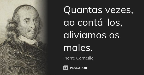 Quantas vezes, ao contá-los, aliviamos os males.... Frase de Pierre Corneille.