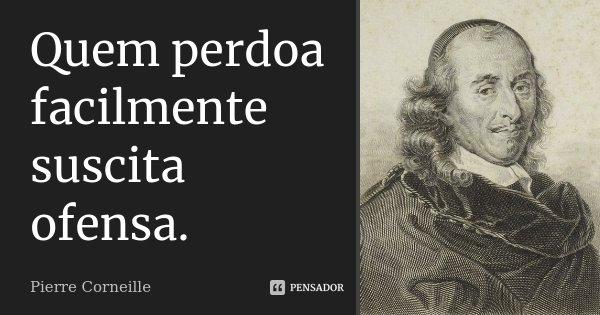Quem perdoa facilmente suscita ofensa.... Frase de Pierre Corneille.