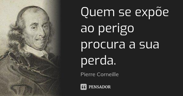 Quem se expõe ao perigo procura a sua perda.... Frase de Pierre Corneille.