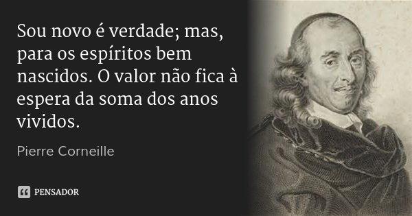 Sou novo é verdade; mas, para os espíritos bem nascidos. O valor não fica à espera da soma dos anos vividos.... Frase de Pierre Corneille.
