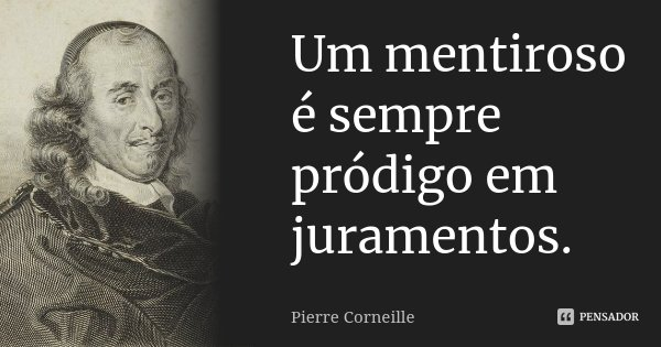 Um mentiroso é sempre pródigo em juramentos.... Frase de Pierre Corneille.