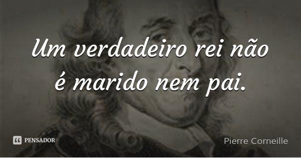Um verdadeiro rei não é marido nem pai.... Frase de Pierre Corneille.