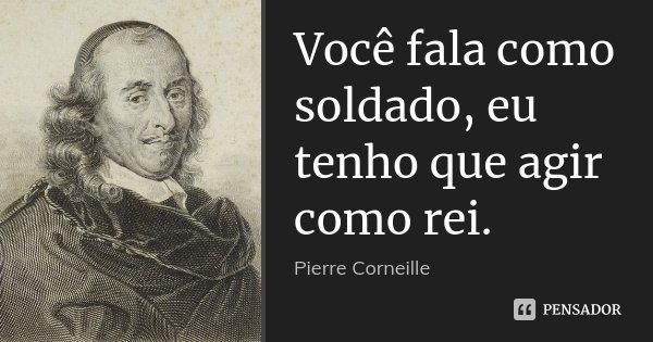Você fala como soldado, eu tenho que agir como rei.... Frase de Pierre Corneille.