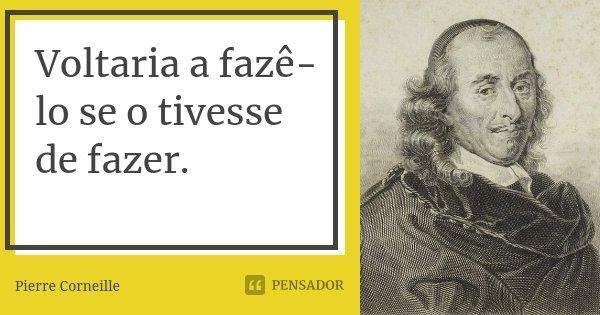 Voltaria a fazê-lo se o tivesse de fazer.... Frase de Pierre Corneille.