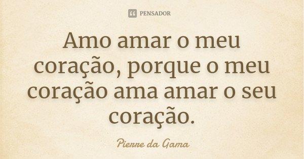 Amo amar o meu coração, porque o meu coração ama amar o seu coração.... Frase de Pierre da Gama.