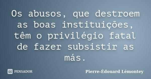 Os abusos, que destroem as boas instituições, têm o privilégio fatal de fazer subsistir as más.... Frase de Pierre-Édouard Lémontey.
