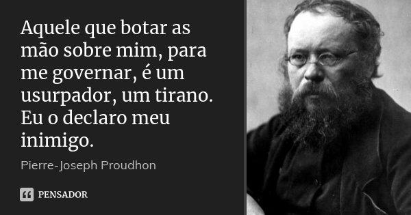 Aquele que botar as mão sobre mim, para me governar, é um usurpador, um tirano. Eu o declaro meu inimigo.... Frase de Pierre-Joseph Proudhon.