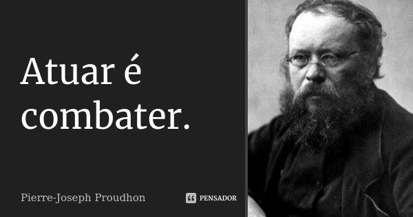 Atuar é combater.... Frase de Pierre-Joseph Proudhon.