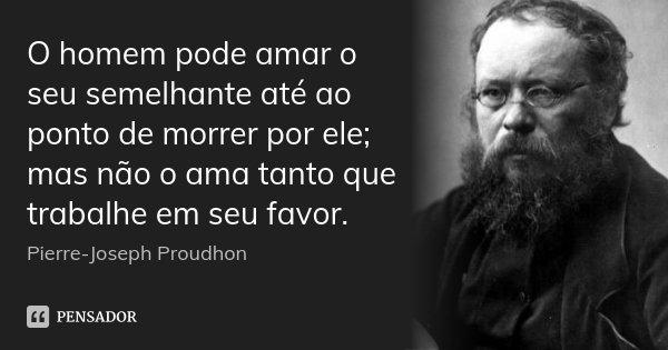 O homem pode amar o seu semelhante até ao ponto de morrer por ele; mas não o ama tanto que trabalhe em seu favor.... Frase de Pierre-Joseph Proudhon.