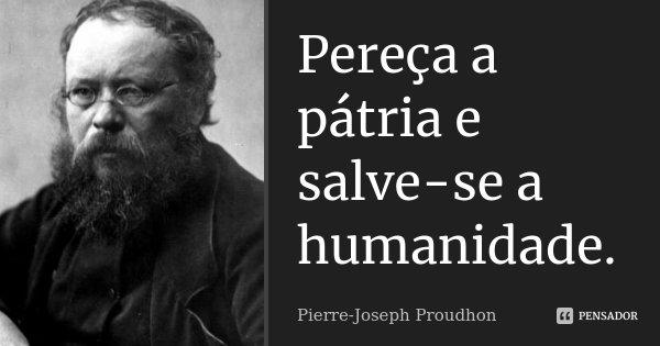 Pereça a pátria e salve-se a humanidade.... Frase de Pierre-Joseph Proudhon.