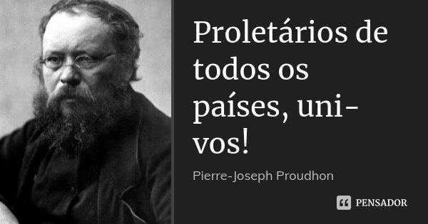 Proletários de todos os países, uni-vos!... Frase de Pierre-Joseph Proudhon.