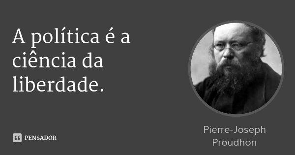 A política é a ciência da liberdade.... Frase de Pierre-Joseph Proudhon.