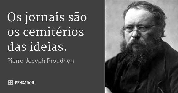 Os jornais são os cemitérios das ideias.... Frase de Pierre-Joseph Proudhon.