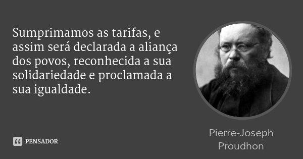 Sumprimamos as tarifas, e assim será declarada a aliança dos povos, reconhecida a sua solidariedade e proclamada a sua igualdade.... Frase de Pierre-Joseph Proudhon.
