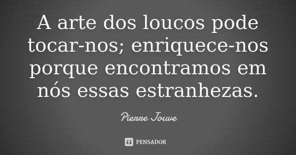 A arte dos loucos pode tocar-nos; enriquece-nos porque encontramos em nós essas estranhezas.... Frase de Pierre Jouve.