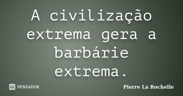 A civilização extrema gera a barbárie extrema.... Frase de Pierre La Rochelle.