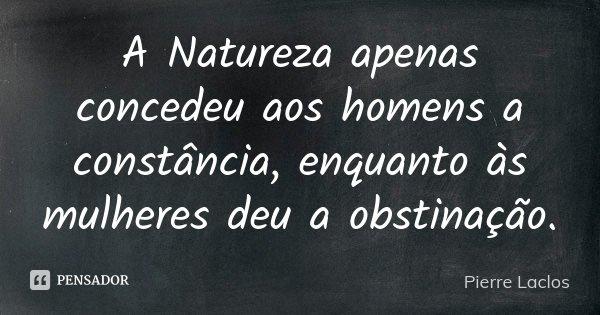 A Natureza apenas concedeu aos homens a constância, enquanto às mulheres deu a obstinação.... Frase de Pierre Laclos.