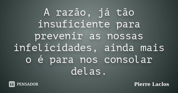 A razão, já tão insuficiente para prevenir as nossas infelicidades, ainda mais o é para nos consolar delas.... Frase de Pierre Laclos.