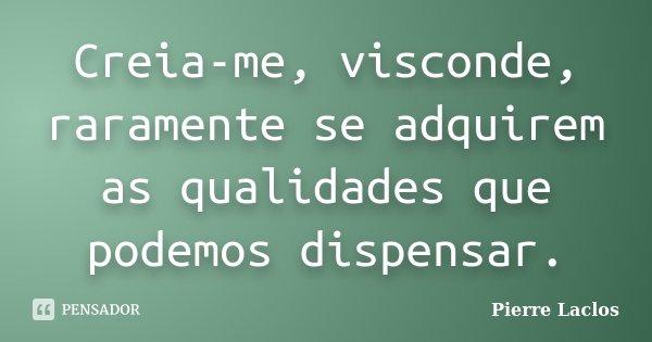 Creia-me, visconde, raramente se adquirem as qualidades que podemos dispensar.... Frase de Pierre Laclos.