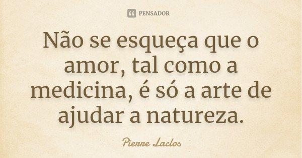 Não se esqueça que o amor, tal como a medicina, é só a arte de ajudar a natureza.... Frase de Pierre Laclos.