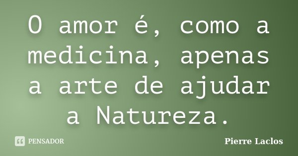 O amor é, como a medicina, apenas a arte de ajudar a Natureza.... Frase de Pierre Laclos.