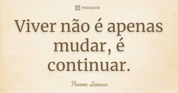 Viver não é apenas mudar, é continuar.... Frase de Pierre Leroux.