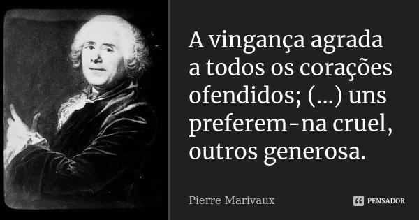 A vingança agrada a todos os corações ofendidos; (...) uns preferem-na cruel, outros generosa.... Frase de Pierre Marivaux.