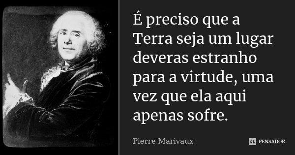 É preciso que a Terra seja um lugar deveras estranho para a virtude, uma vez que ela aqui apenas sofre.... Frase de Pierre Marivaux.