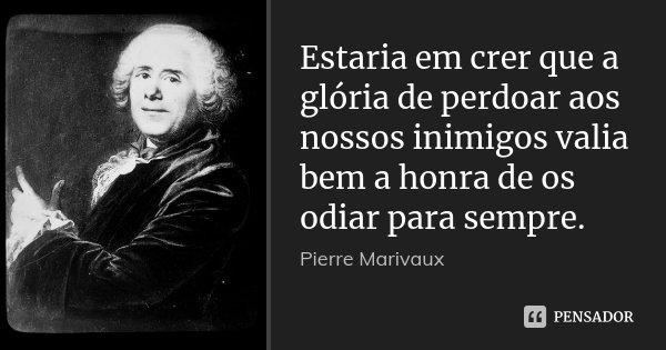 Estaria em crer que a glória de perdoar aos nossos inimigos valia bem a honra de os odiar para sempre.... Frase de Pierre Marivaux.
