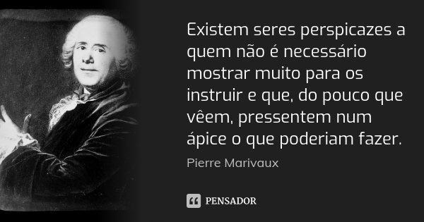 Existem seres perspicazes a quem não é necessário mostrar muito para os instruir e que, do pouco que vêem, pressentem num ápice o que poderiam fazer.... Frase de Pierre Marivaux.