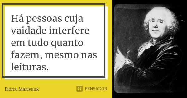 Há pessoas cuja vaidade interfere em tudo quanto fazem, mesmo nas leituras.... Frase de Pierre Marivaux.