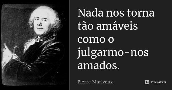Nada nos torna tão amáveis como o julgarmo-nos amados.... Frase de Pierre Marivaux.
