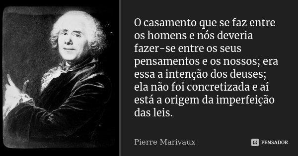O casamento que se faz entre os homens e nós deveria fazer-se entre os seus pensamentos e os nossos; era essa a intenção dos deuses; ela não foi concretizada e ... Frase de Pierre Marivaux.
