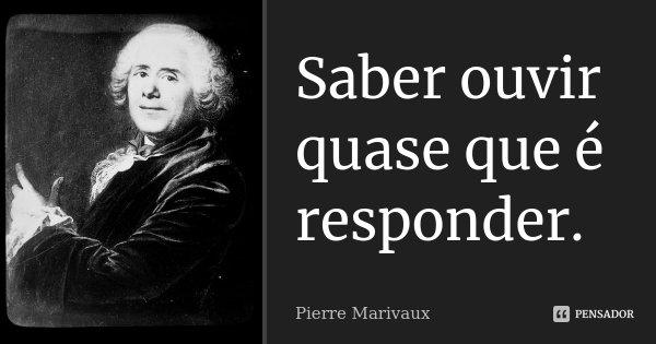 Saber ouvir quase que é responder.... Frase de Pierre Marivaux.
