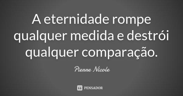 A eternidade rompe qualquer medida e destrói qualquer comparação.... Frase de Pierre Nicole.
